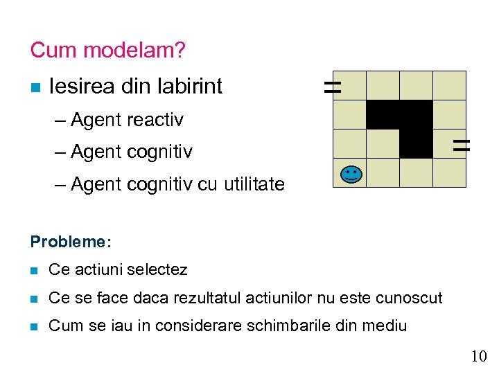 Cum modelam? n Iesirea din labirint – Agent reactiv – Agent cognitiv cu utilitate
