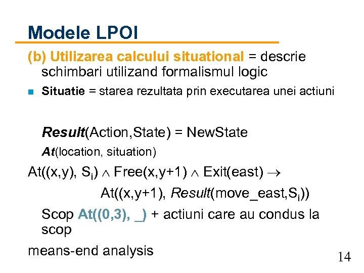 Modele LPOI (b) Utilizarea calcului situational = descrie schimbari utilizand formalismul logic n Situatie