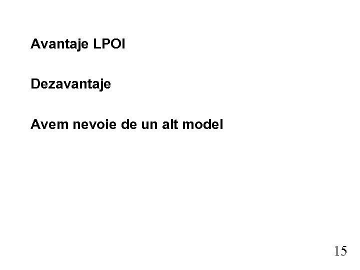 Avantaje LPOI Dezavantaje Avem nevoie de un alt model 15