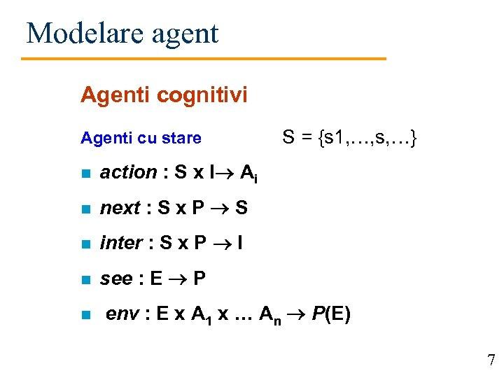 Modelare agent Agenti cognitivi Agenti cu stare n action : S x I Ai