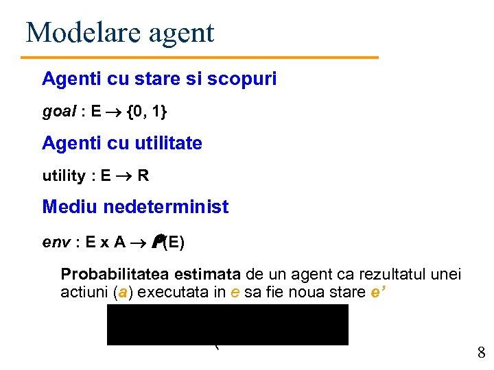 Modelare agent Agenti cu stare si scopuri goal : E {0, 1} Agenti cu