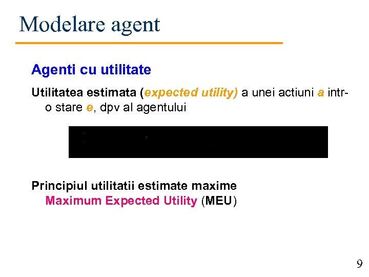 Modelare agent Agenti cu utilitate Utilitatea estimata (expected utility) a unei actiuni a intro