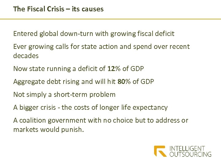 The Fiscal Crisis – its causes Entered global down-turn with growing fiscal deficit Ever