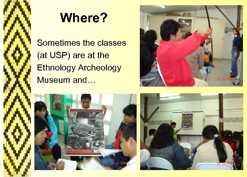 Where? Sometimes the classes (at USP) are at the Ethnology Archeology Museum and…