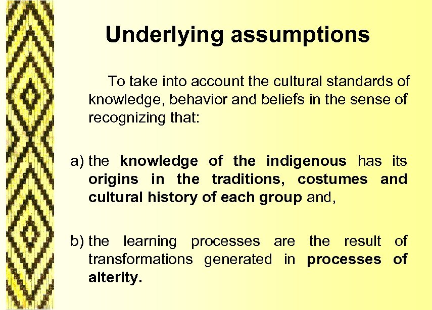 Underlying assumptions To take into account the cultural standards of knowledge, behavior and beliefs