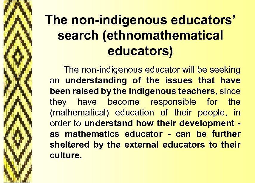 The non-indigenous educators' search (ethnomathematical educators) The non-indigenous educator will be seeking an understanding