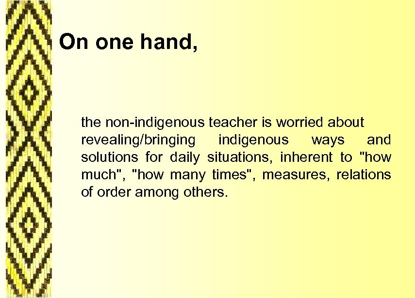 On one hand, the non-indigenous teacher is worried about revealing/bringing indigenous ways and solutions