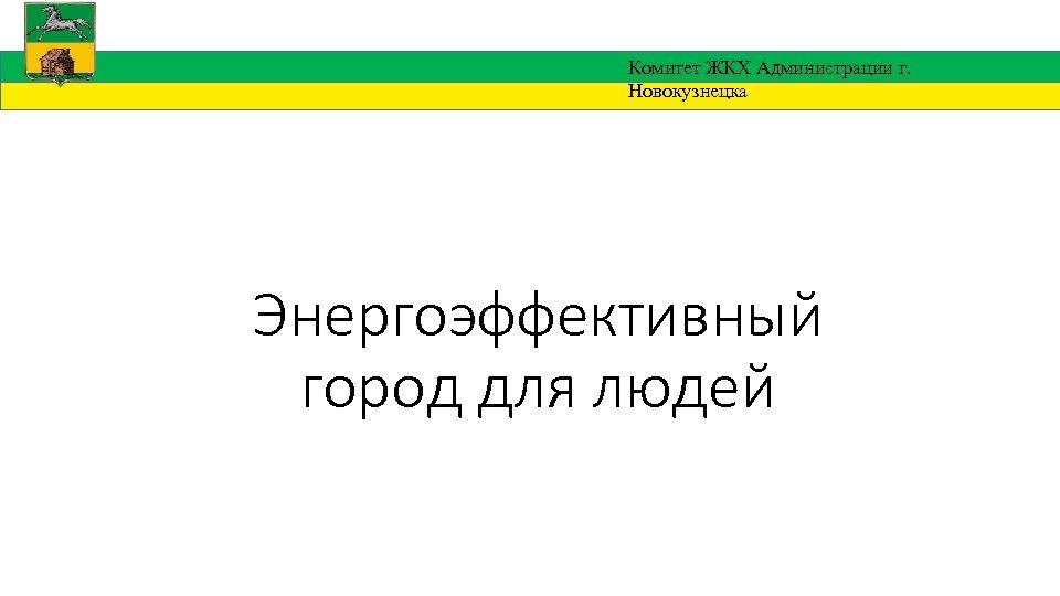 Комитет ЖКХ Администрации г. Новокузнецка Энергоэффективный город для людей