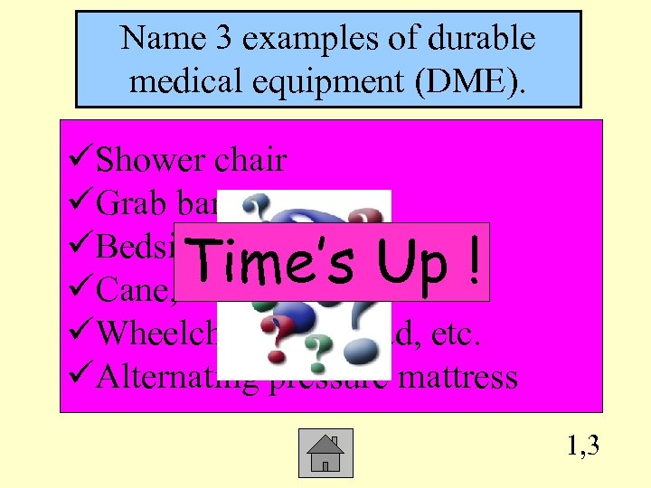 Name 3 examples of durable medical equipment (DME). üShower chair üGrab bar üBedside commode
