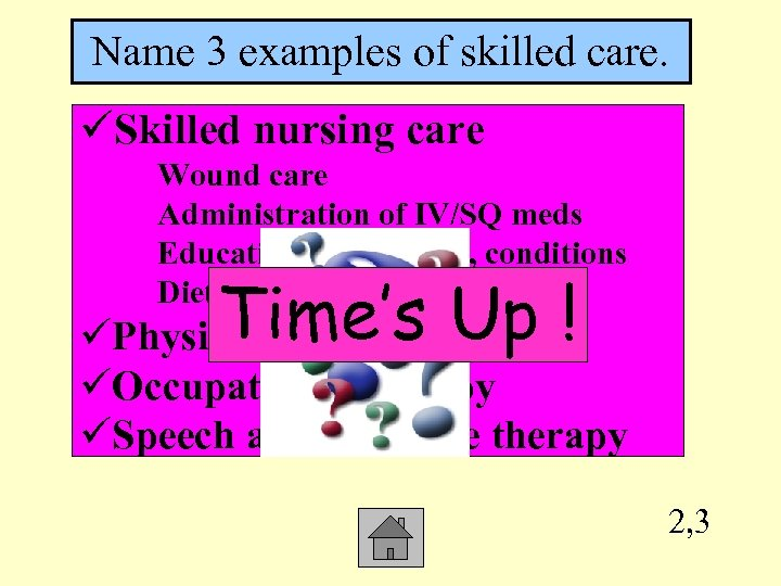Name 3 examples of skilled care. üSkilled nursing care Wound care Administration of IV/SQ