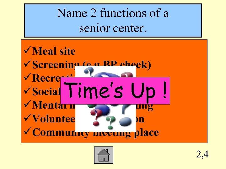 Name 2 functions of a senior center. üMeal site üScreening (e. g BP check)