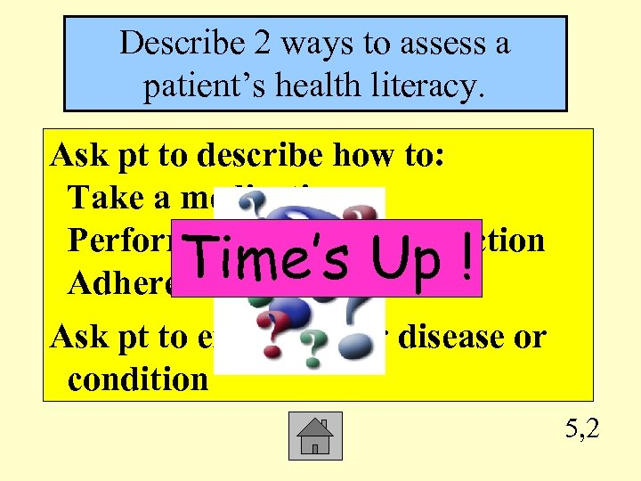 Describe 2 ways to assess a patient's health literacy. Ask pt to describe how
