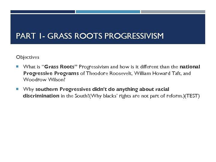 "PART 1 - GRASS ROOTS PROGRESSIVISM Objectives What is ""Grass Roots"" Progressivism and how"