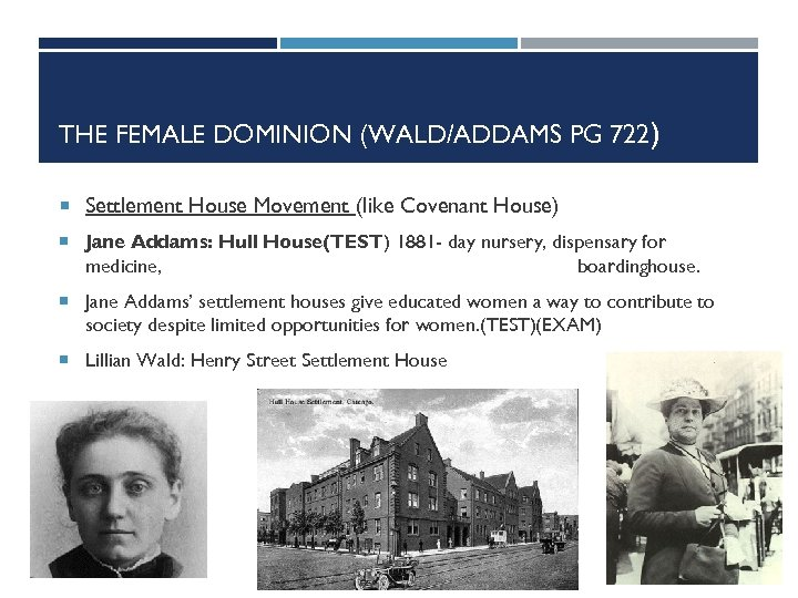 THE FEMALE DOMINION (WALD/ADDAMS PG 722) Settlement House Movement (like Covenant House) Jane Addams: