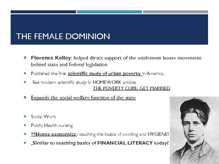 THE FEMALE DOMINION Florence Kelley: helped direct support of the settlement house movement behind