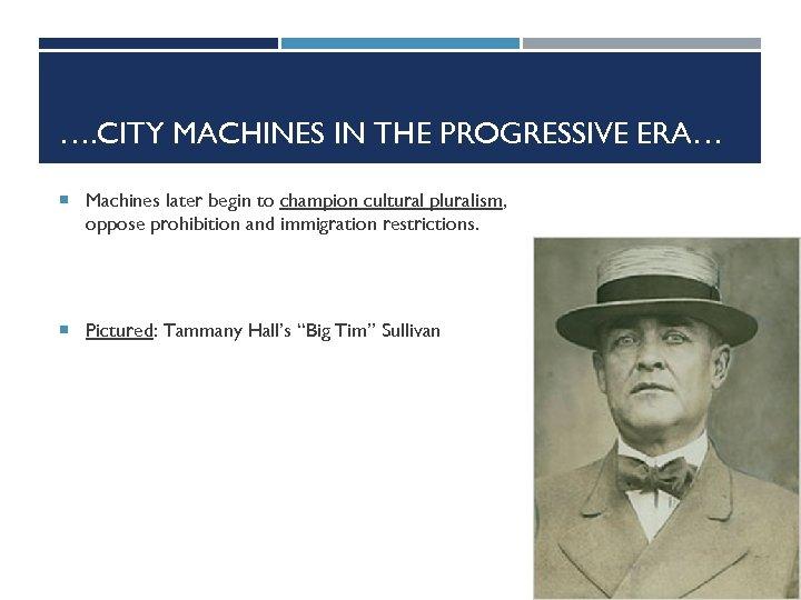 …. CITY MACHINES IN THE PROGRESSIVE ERA… Machines later begin to champion cultural pluralism,