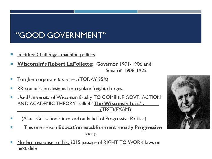 """GOOD GOVERNMENT"" In cities: Challenges machine politics Wisconsin's Robert La. Follette: Governor 1901 -1906"