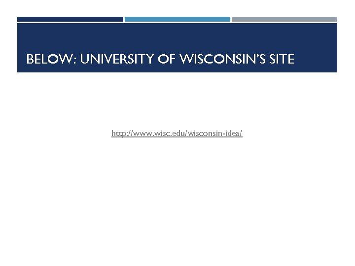 BELOW: UNIVERSITY OF WISCONSIN'S SITE http: //www. wisc. edu/wisconsin-idea/