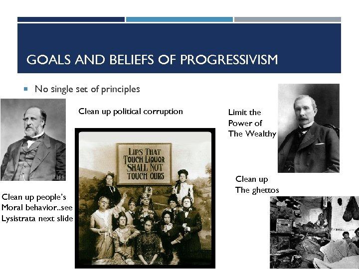 GOALS AND BELIEFS OF PROGRESSIVISM No single set of principles Clean up political corruption