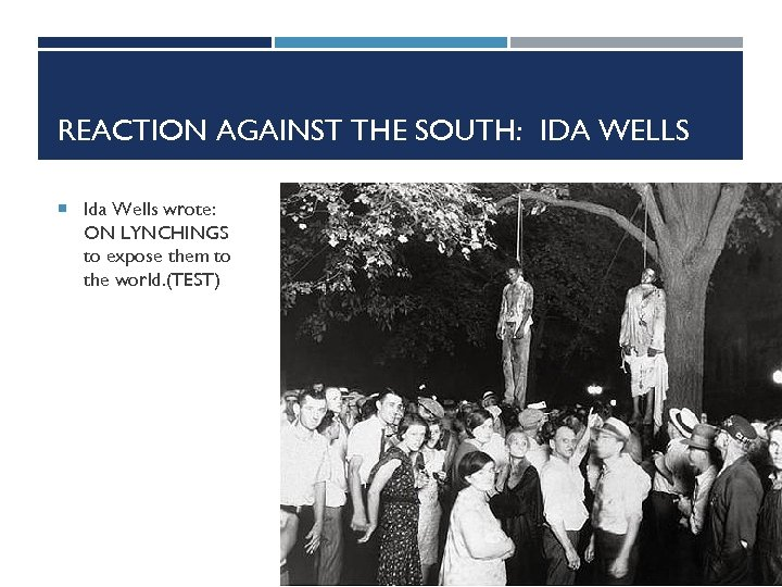 REACTION AGAINST THE SOUTH: IDA WELLS Ida Wells wrote: ON LYNCHINGS to expose them