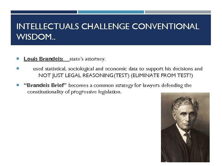 INTELLECTUALS CHALLENGE CONVENTIONAL WISDOM. . Louis Brandeis: state's attorney. used statistical, sociological and economic