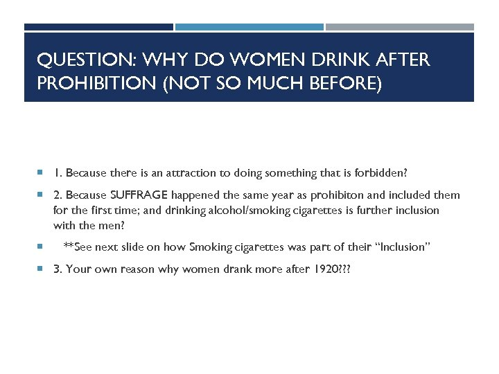 QUESTION: WHY DO WOMEN DRINK AFTER PROHIBITION (NOT SO MUCH BEFORE) 1. Because there