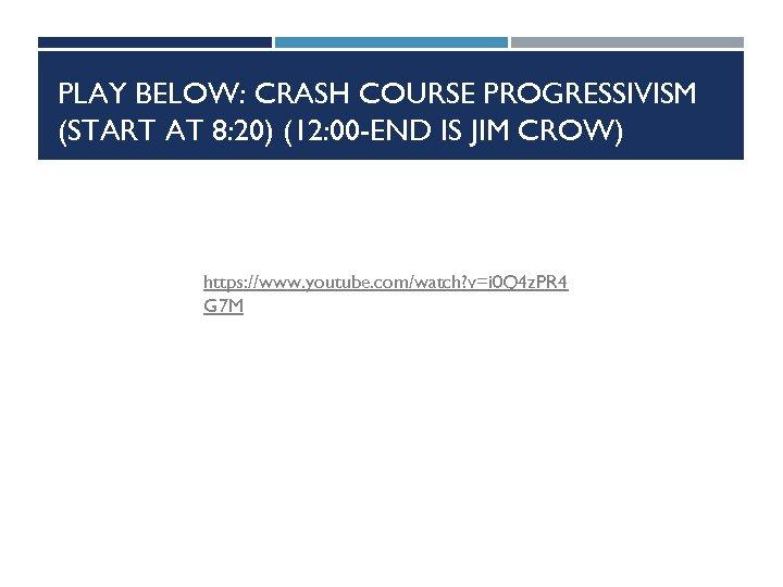 PLAY BELOW: CRASH COURSE PROGRESSIVISM (START AT 8: 20) (12: 00 -END IS JIM