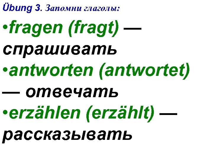 Übung 3. Запомни глаголы: • fragen (fragt) — спрашивать • antworten (antwortet) — отвечать