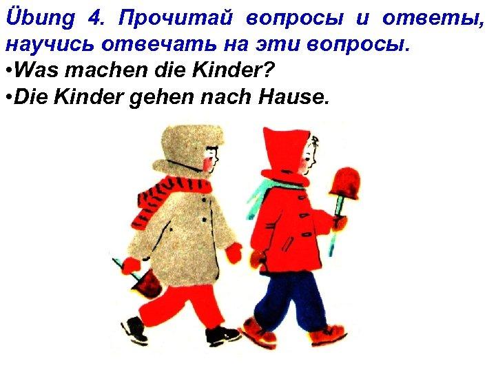 Übung 4. Прочитай вопросы и ответы, научись отвечать на эти вопросы. • Was machen