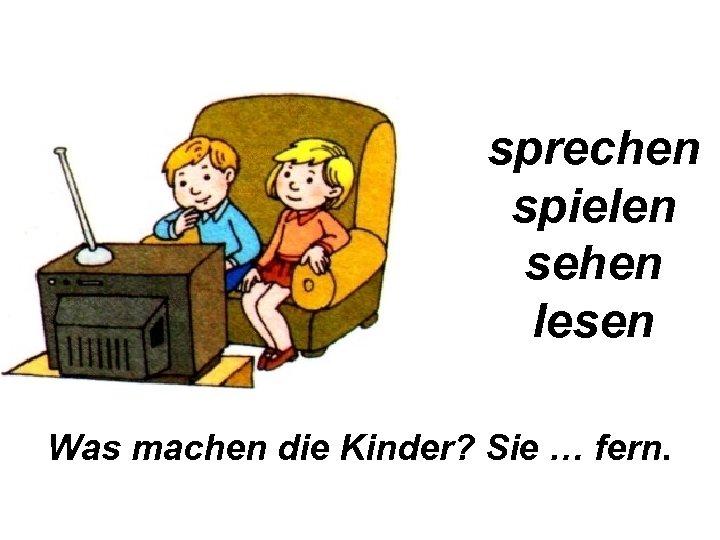 sprechen spielen sehen lesen Was machen die Kinder? Sie … fern.