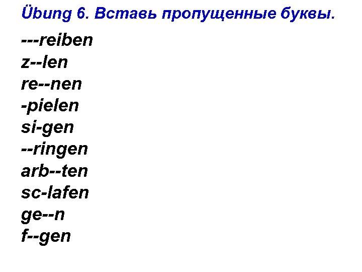 Übung 6. Вставь пропущенные буквы. ---reiben z--len re--nen -pielen si-gen --ringen arb--ten sc-lafen ge--n
