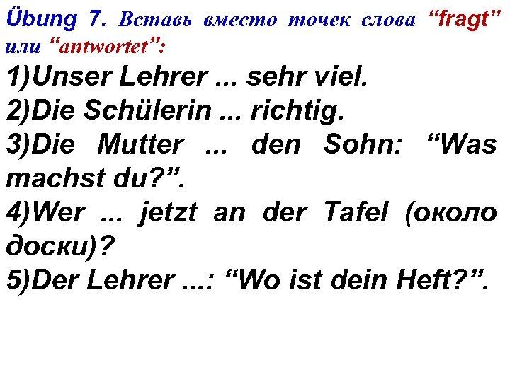 """Übung 7. Вставь вместо точек слова """"fragt"""" или """"antwortet"""": 1)Unser Lehrer. . . sehr"""