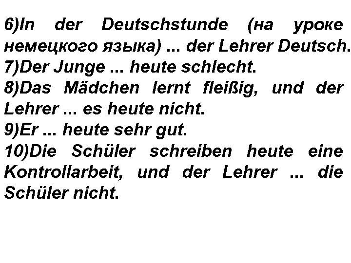 6)In der Deutschstunde (на уроке немецкого языка). . . der Lehrer Deutsch. 7)Der Junge.