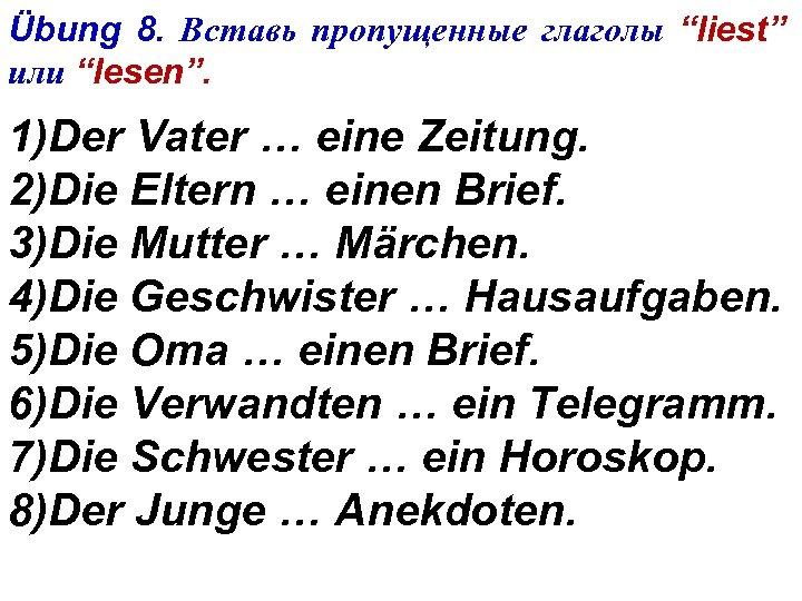 """Übung 8. Вставь пропущенные глаголы """"liest"""" или """"lesen"""". 1)Der Vater … eine Zeitung. 2)Die"""