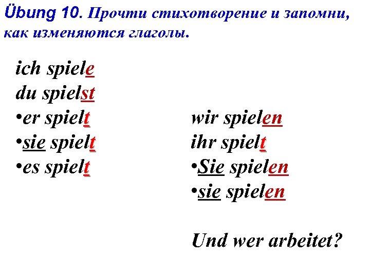 Übung 10. Прочти стихотворение и запомни, как изменяются глаголы. ich spiele du spielst •