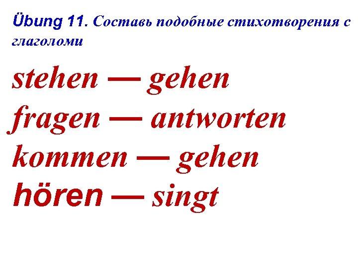 Übung 11. Составь подобные стихотворения с глаголоми stehen — gehen fragen — antworten kommen