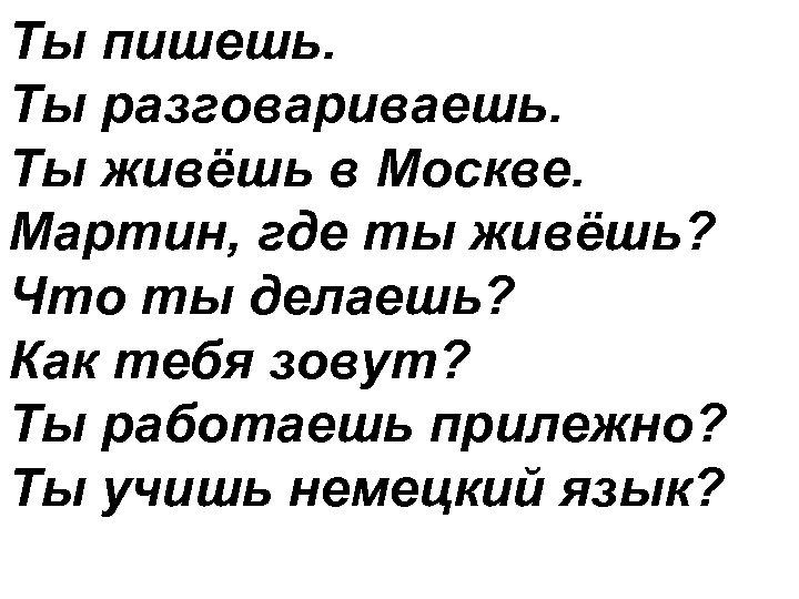 Ты пишешь. Ты разговариваешь. Ты живёшь в Москве. Мартин, где ты живёшь? Что ты