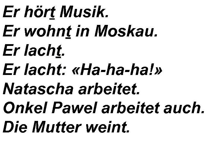Er hört Musik. Er wohnt in Moskau. Er lacht: «Ha-ha-ha!» Natascha arbeitet. Onkel Pawel