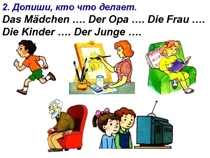 2. Допиши, кто что делает. Das Mädchen …. Der Opa …. Die Frau ….