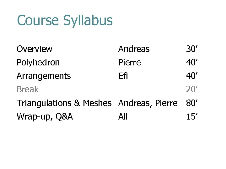Course Syllabus Overview Andreas 30' Polyhedron Pierre 40' Arrangements Efi 40' Break 20' Triangulations
