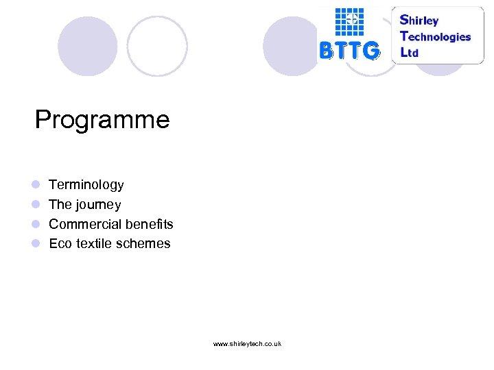 Programme l l Terminology The journey Commercial benefits Eco textile schemes www. shirleytech. co.