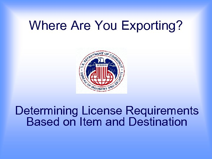 Where Are You Exporting? Determining License Requirements Based on Item and Destination