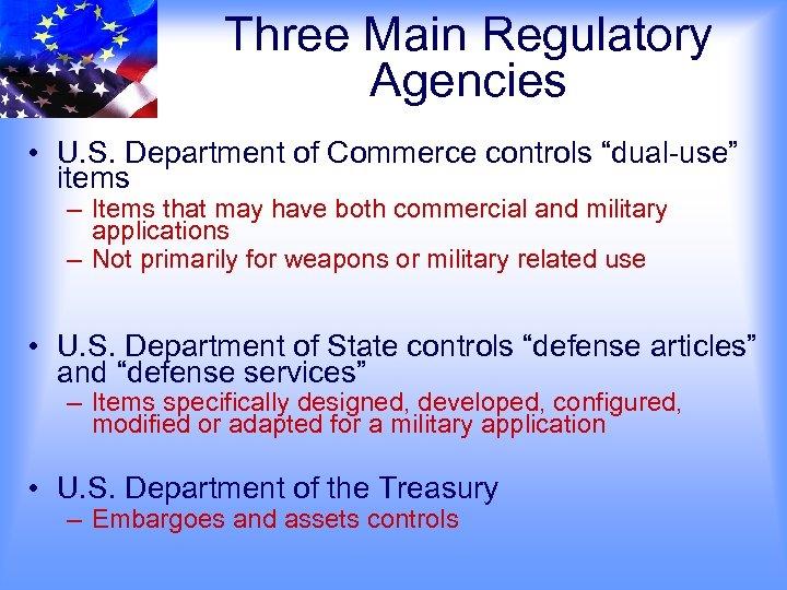 "Three Main Regulatory Agencies • U. S. Department of Commerce controls ""dual-use"" items –"