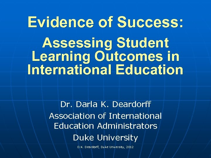 Evidence of Success: Assessing Student Learning Outcomes in International Education Dr. Darla K. Deardorff