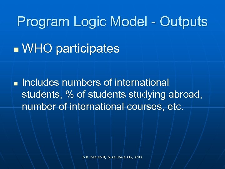 Program Logic Model - Outputs n n WHO participates Includes numbers of international students,