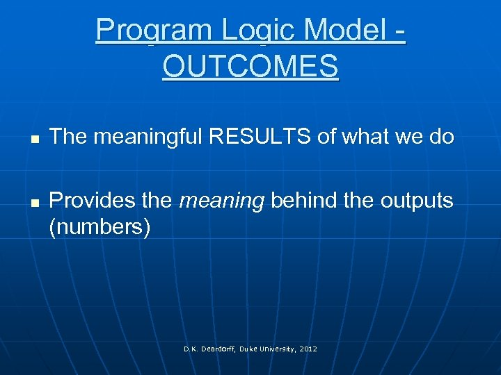 Program Logic Model - OUTCOMES n n The meaningful RESULTS of what we do