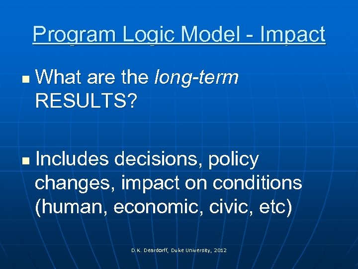 Program Logic Model - Impact n n What are the long-term RESULTS? Includes decisions,