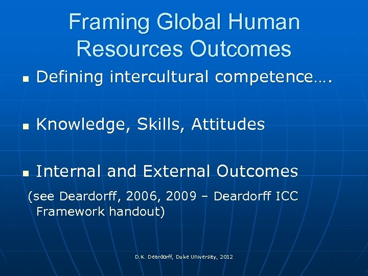 Framing Global Human Resources Outcomes n Defining intercultural competence…. n Knowledge, Skills, Attitudes n