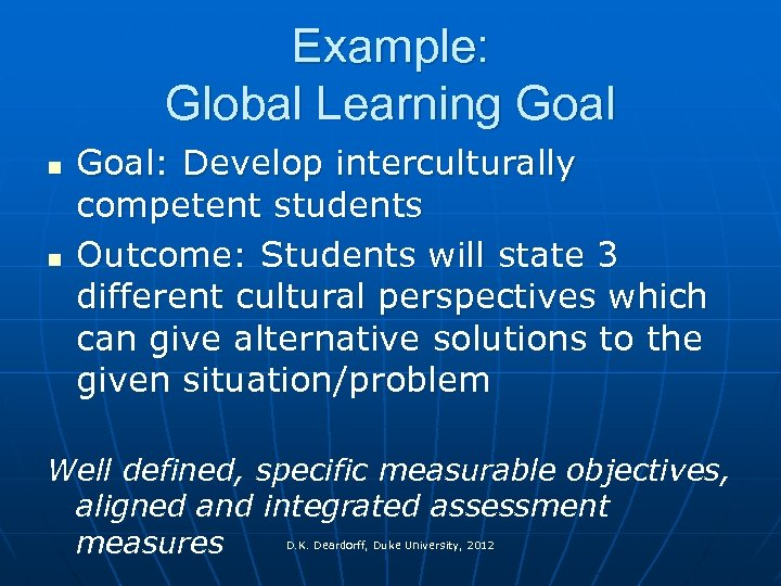 Example: Global Learning Goal n n Goal: Develop interculturally competent students Outcome: Students will