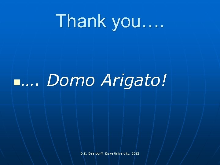 Thank you…. n …. Domo Arigato! D. K. Deardorff, Duke University, 2012